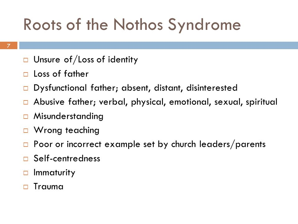 7 Roots of the Nothos Syndrome  Unsure of/Loss of identity  Loss of father  Dysfunctional father; absent, distant, disinterested  Abusive father; verbal, physical, emotional, sexual, spiritual  Misunderstanding  Wrong teaching  Poor or incorrect example set by church leaders/parents  Self-centredness  Immaturity  Trauma