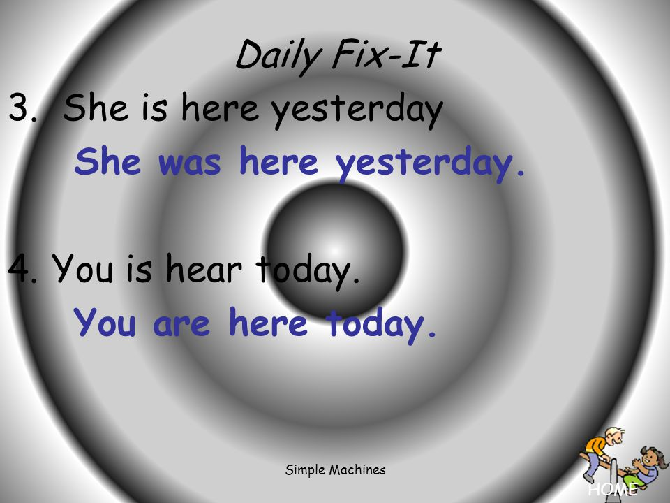 HOME Simple Machines Daily Fix-It 3. She is here yesterday She was here yesterday.