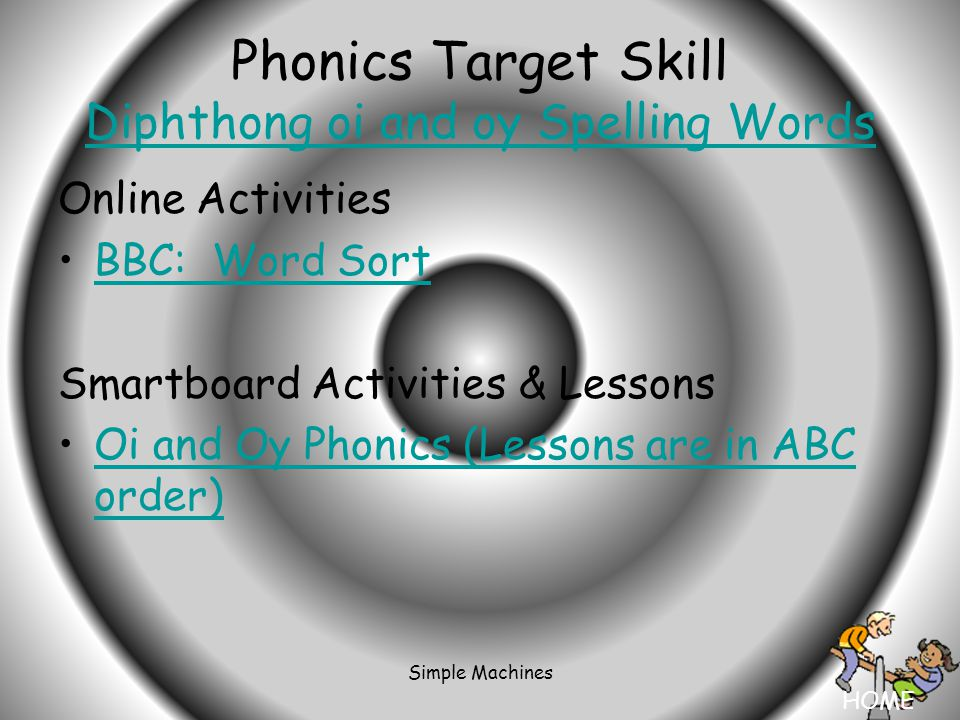 HOME Simple Machines Phonics Target Skill Diphthong oi and oy Spelling Words Diphthong oi and oy Spelling Words Online Activities BBC: Word Sort Smartboard Activities & Lessons Oi and Oy Phonics (Lessons are in ABC order)Oi and Oy Phonics (Lessons are in ABC order)