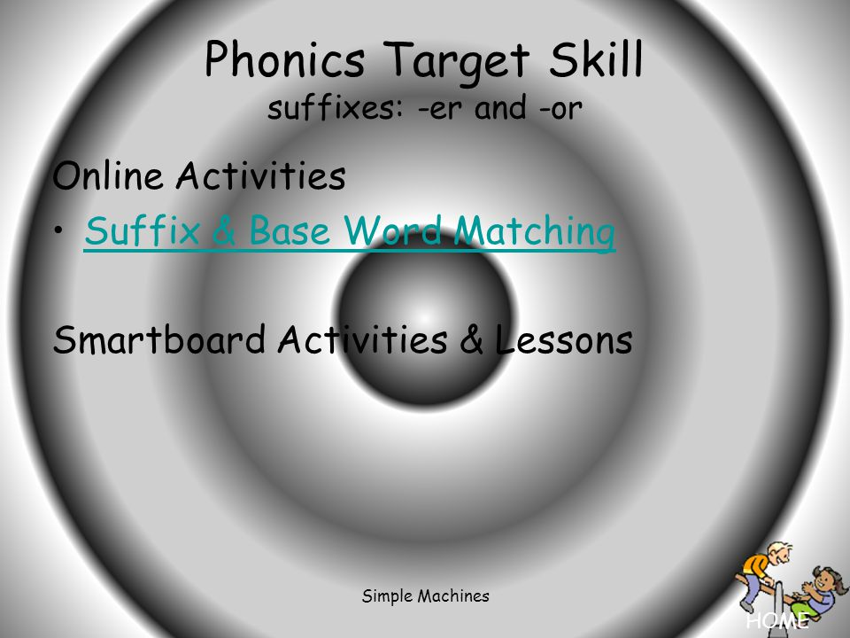 HOME Simple Machines Phonics Target Skill suffixes: -er and -or Online Activities Suffix & Base Word Matching Smartboard Activities & Lessons