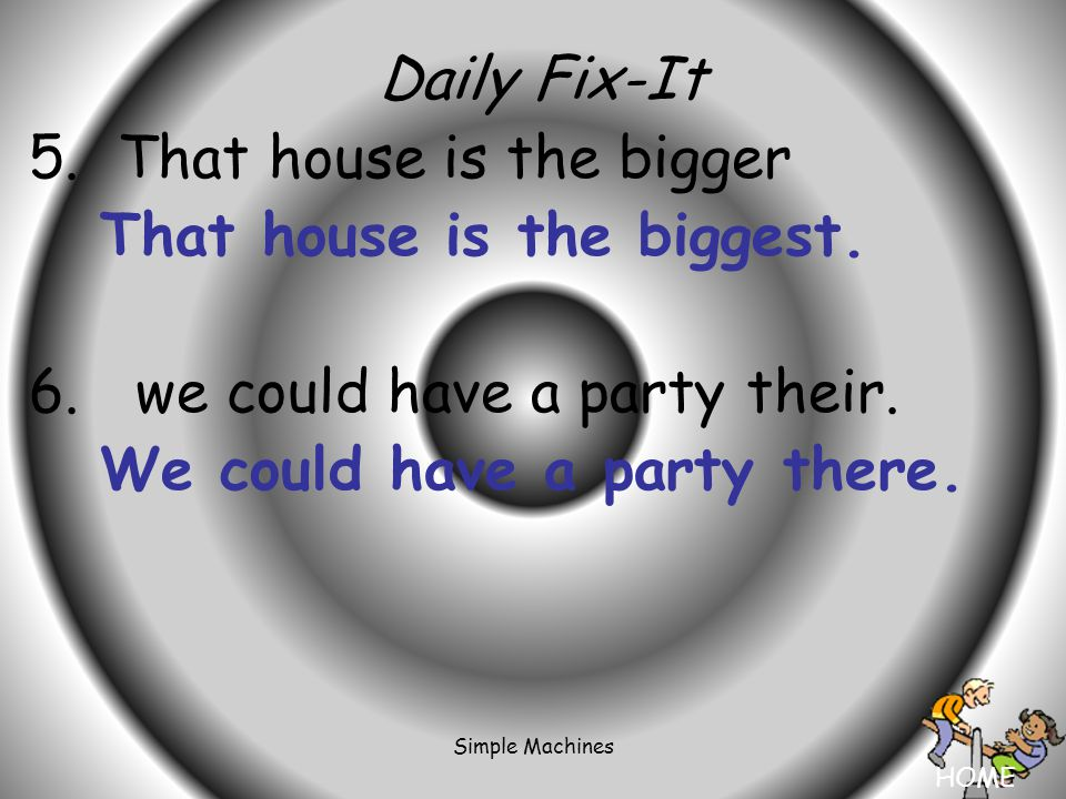 HOME Simple Machines Daily Fix-It 5. That house is the bigger That house is the biggest.