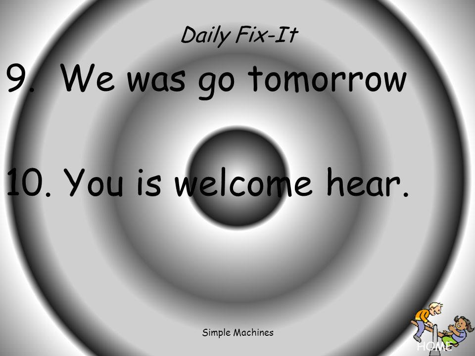 HOME Simple Machines Daily Fix-It 9. We was go tomorrow 10. You is welcome hear.