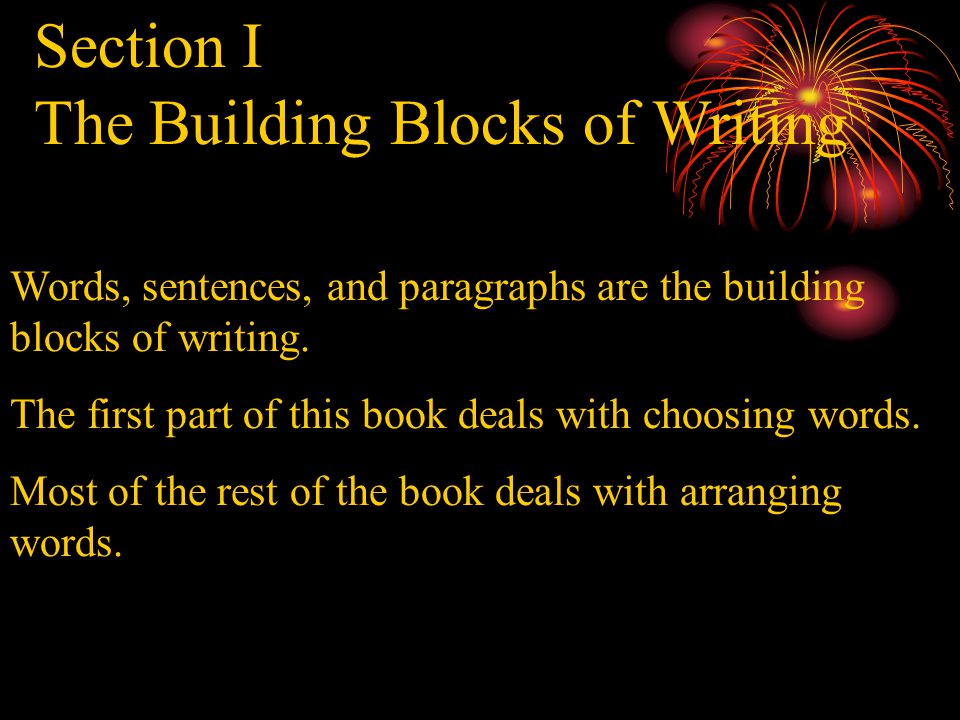 Section I The Building Blocks of Writing Words, sentences, and paragraphs are the building blocks of writing.
