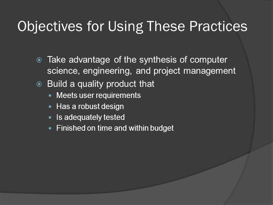 Objectives for Using These Practices  Take advantage of the synthesis of computer science, engineering, and project management  Build a quality product that Meets user requirements Has a robust design Is adequately tested Finished on time and within budget