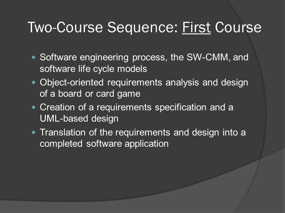 Two-Course Sequence: First Course Software engineering process, the SW-CMM, and software life cycle models Object-oriented requirements analysis and design of a board or card game Creation of a requirements specification and a UML-based design Translation of the requirements and design into a completed software application