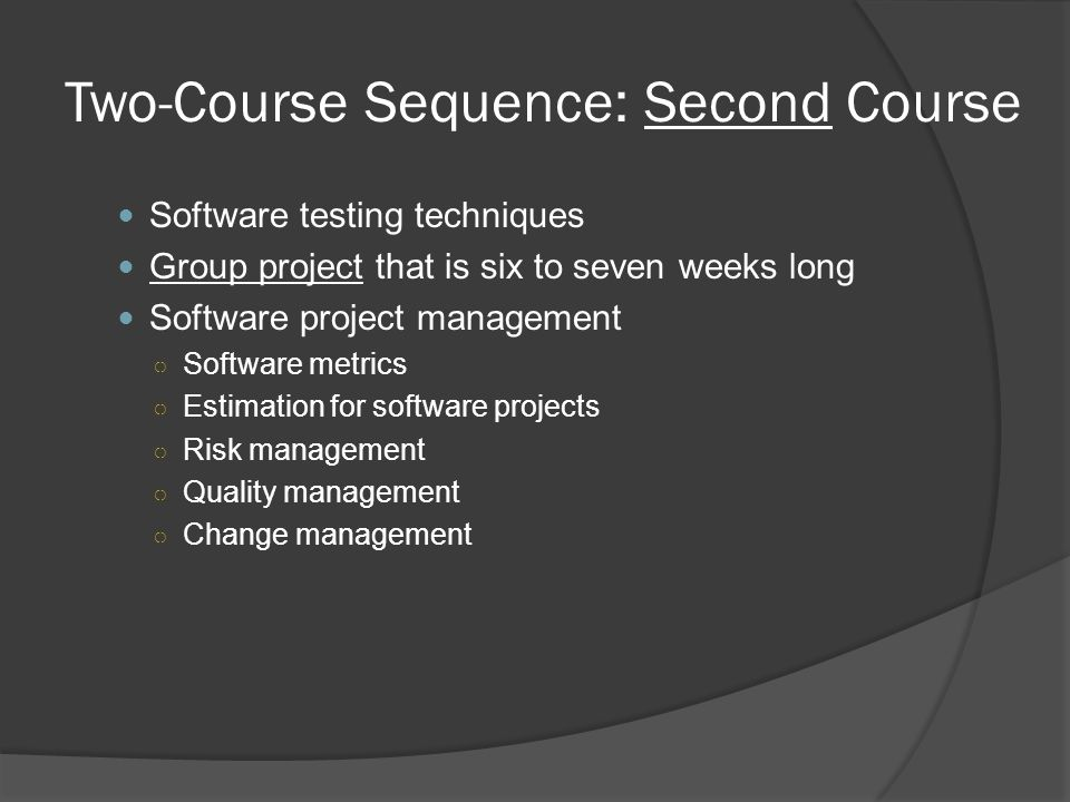 Two-Course Sequence: Second Course Software testing techniques Group project that is six to seven weeks long Software project management ○ Software metrics ○ Estimation for software projects ○ Risk management ○ Quality management ○ Change management