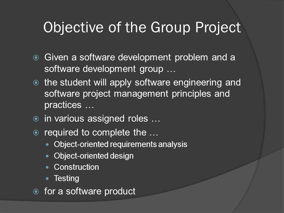 Objective of the Group Project  Given a software development problem and a software development group …  the student will apply software engineering and software project management principles and practices …  in various assigned roles …  required to complete the … Object-oriented requirements analysis Object-oriented design Construction Testing  for a software product