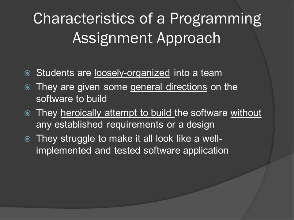 Characteristics of a Programming Assignment Approach  Students are loosely-organized into a team  They are given some general directions on the software to build  They heroically attempt to build the software without any established requirements or a design  They struggle to make it all look like a well- implemented and tested software application