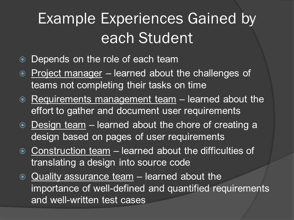 Example Experiences Gained by each Student  Depends on the role of each team  Project manager – learned about the challenges of teams not completing their tasks on time  Requirements management team – learned about the effort to gather and document user requirements  Design team – learned about the chore of creating a design based on pages of user requirements  Construction team – learned about the difficulties of translating a design into source code  Quality assurance team – learned about the importance of well-defined and quantified requirements and well-written test cases