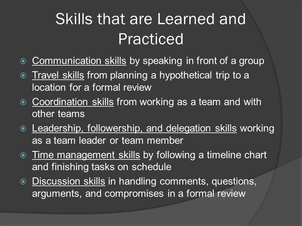 Skills that are Learned and Practiced  Communication skills by speaking in front of a group  Travel skills from planning a hypothetical trip to a location for a formal review  Coordination skills from working as a team and with other teams  Leadership, followership, and delegation skills working as a team leader or team member  Time management skills by following a timeline chart and finishing tasks on schedule  Discussion skills in handling comments, questions, arguments, and compromises in a formal review