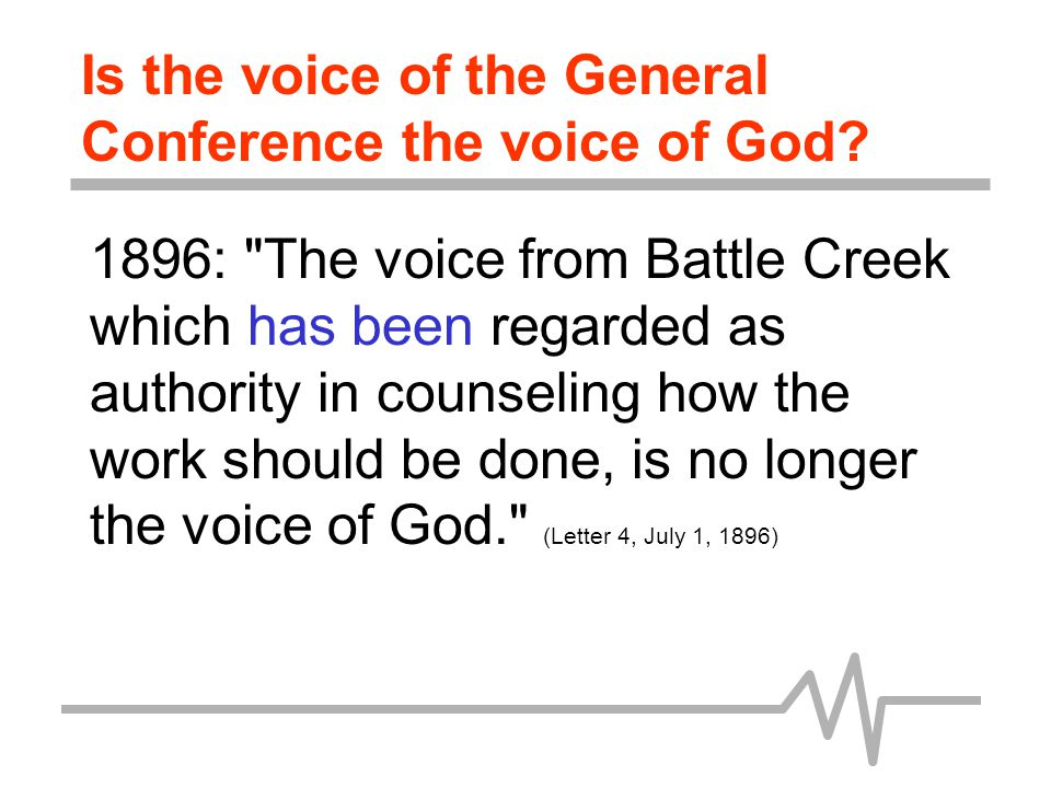 1898: It has been some years since I have considered the General Conference as the voice of God. (Letter 77, August 26, 1898) Is the voice of the General Conference the voice of God?