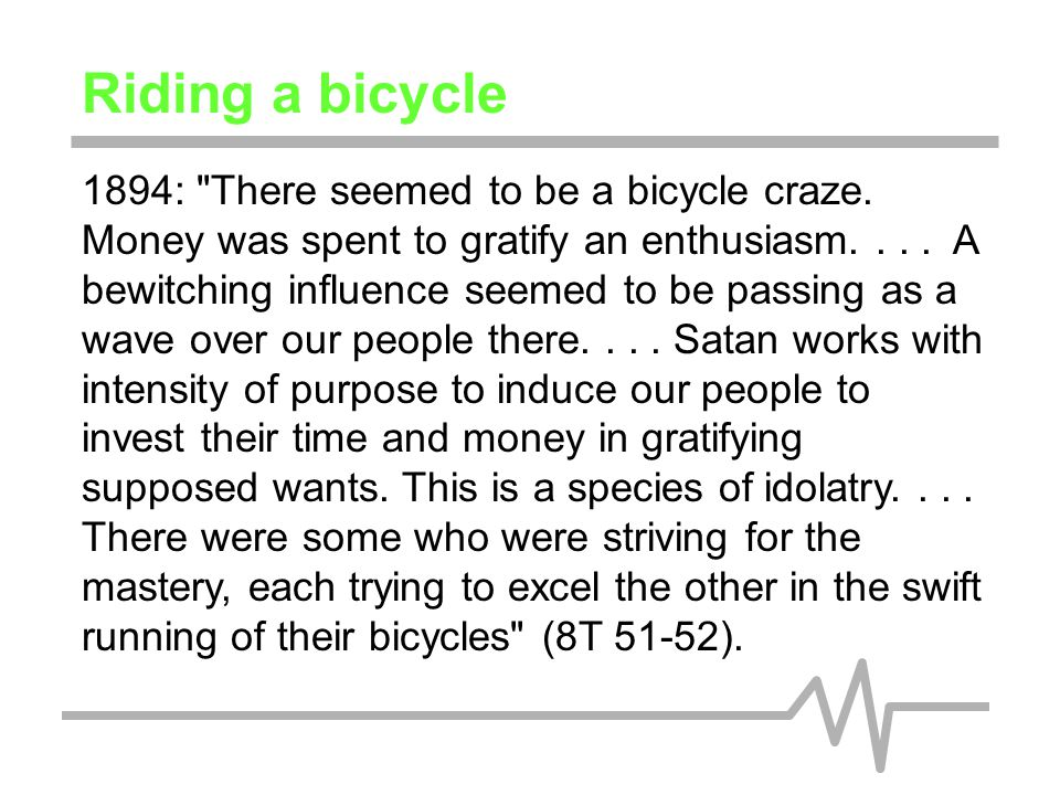 Riding a bicycle Understanding the context of the time when Ellen White made this comment is crucial to properly understand her thought.