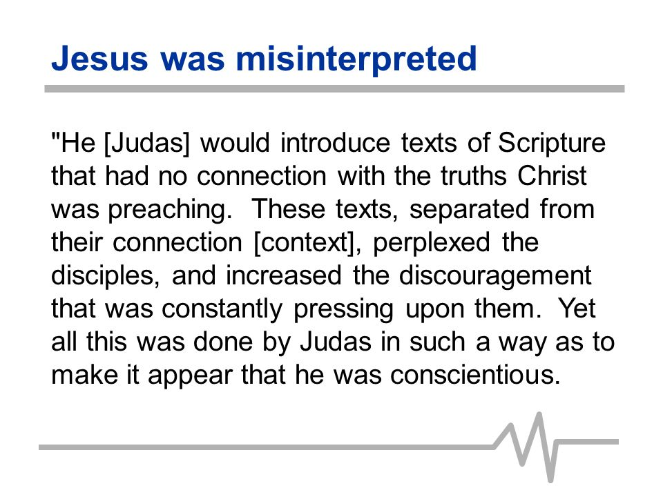 Jesus was misinterpreted And while the disciples were searching for evidence to confirm the words of the great teacher, Judas would lead them almost imperceptibly on another track.