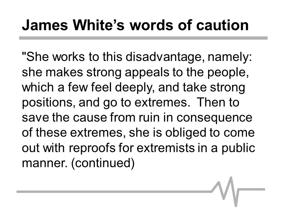 James White's words of caution This is better than to have things go to pieces; but the influence of both the extremes and the reproofs are terrible on the cause, and brings upon Mrs.