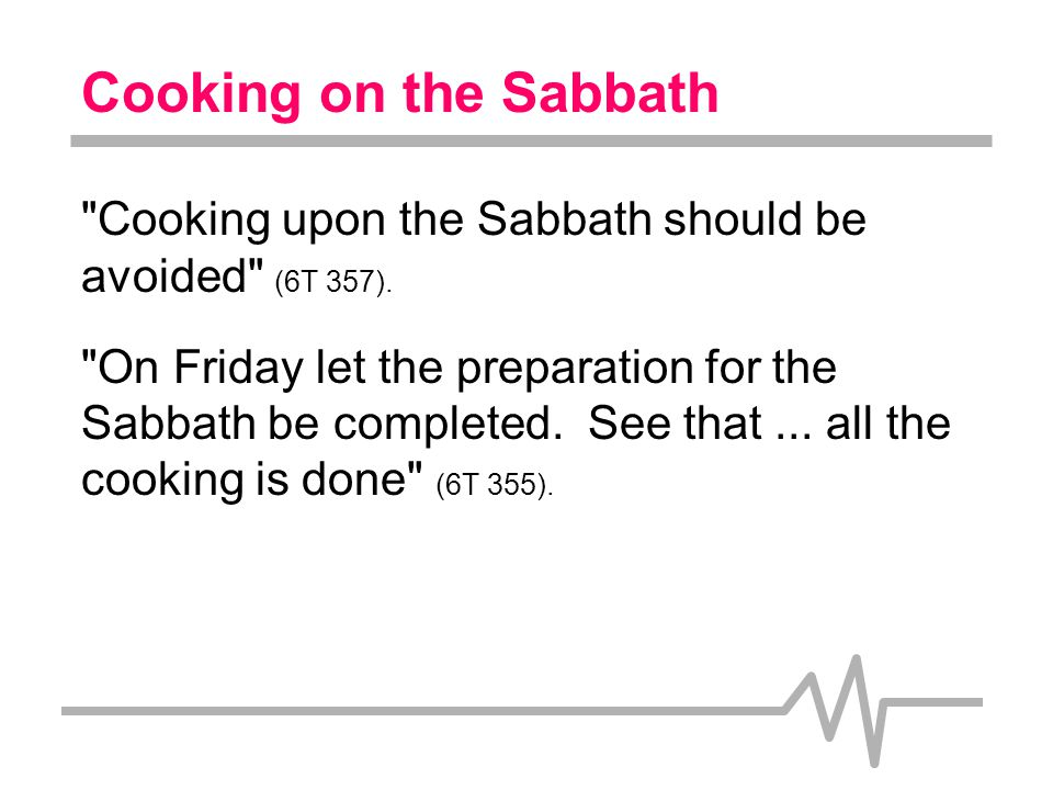 Cooking on the Sabbath Context: In Ellen White s day simple cooking was itself a very complex, time-consuming operation requiring lots of work.