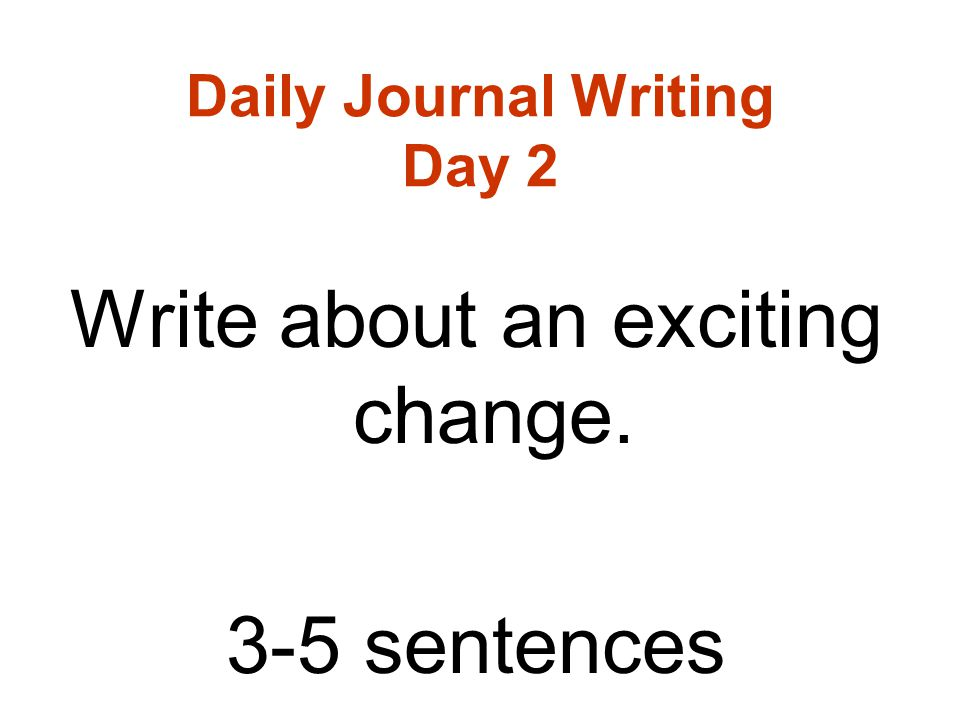 Daily Journal Writing Day 2 Write about an exciting change. 3-5 sentences