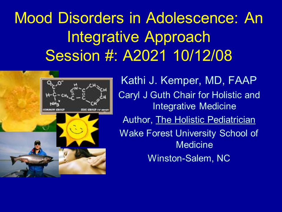 Mood Disorders in Adolescence: An Integrative Approach Session #: A2021 10/12/08 Kathi J. Kemper, MD, FAAP Caryl J Guth Chair for Holistic and Integra