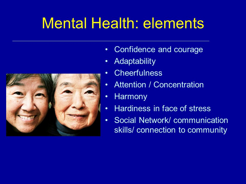 Mental Health: elements Confidence and courage Adaptability Cheerfulness Attention / Concentration Harmony Hardiness in face of stress Social Network/
