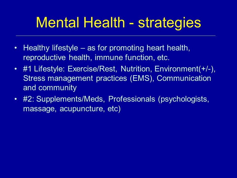 Mental Health - strategies Healthy lifestyle – as for promoting heart health, reproductive health, immune function, etc.