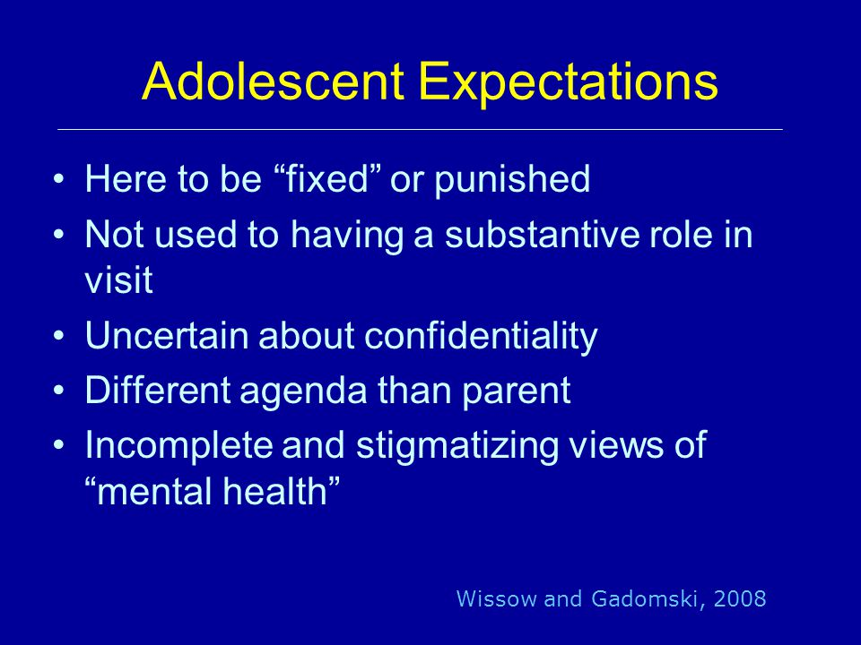 Adolescent Expectations Here to be fixed or punished Not used to having a substantive role in visit Uncertain about confidentiality Different agenda than parent Incomplete and stigmatizing views of mental health Wissow and Gadomski, 2008