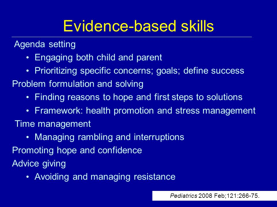 Evidence-based skills Agenda setting Engaging both child and parent Prioritizing specific concerns; goals; define success Problem formulation and solving Finding reasons to hope and first steps to solutions Framework: health promotion and stress management Time management Managing rambling and interruptions Promoting hope and confidence Advice giving Avoiding and managing resistance Pediatrics 2008 Feb;121:266-75.