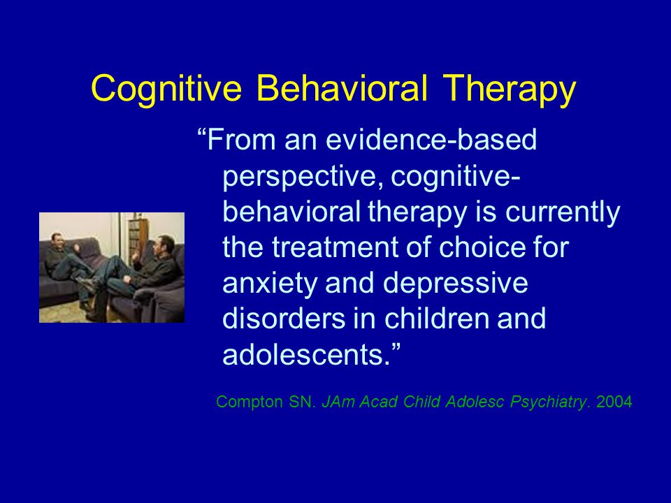 Cognitive Behavioral Therapy From an evidence-based perspective, cognitive- behavioral therapy is currently the treatment of choice for anxiety and depressive disorders in children and adolescents. Compton SN.