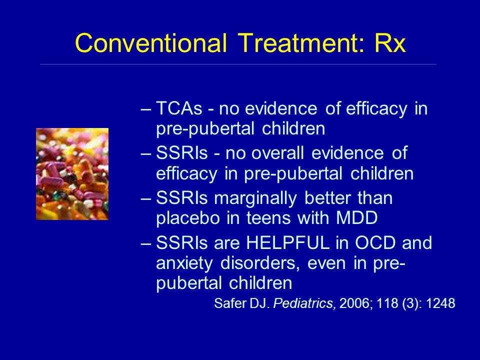 Conventional Treatment: Rx –TCAs - no evidence of efficacy in pre-pubertal children –SSRIs - no overall evidence of efficacy in pre-pubertal children –SSRIs marginally better than placebo in teens with MDD –SSRIs are HELPFUL in OCD and anxiety disorders, even in pre- pubertal children Safer DJ.