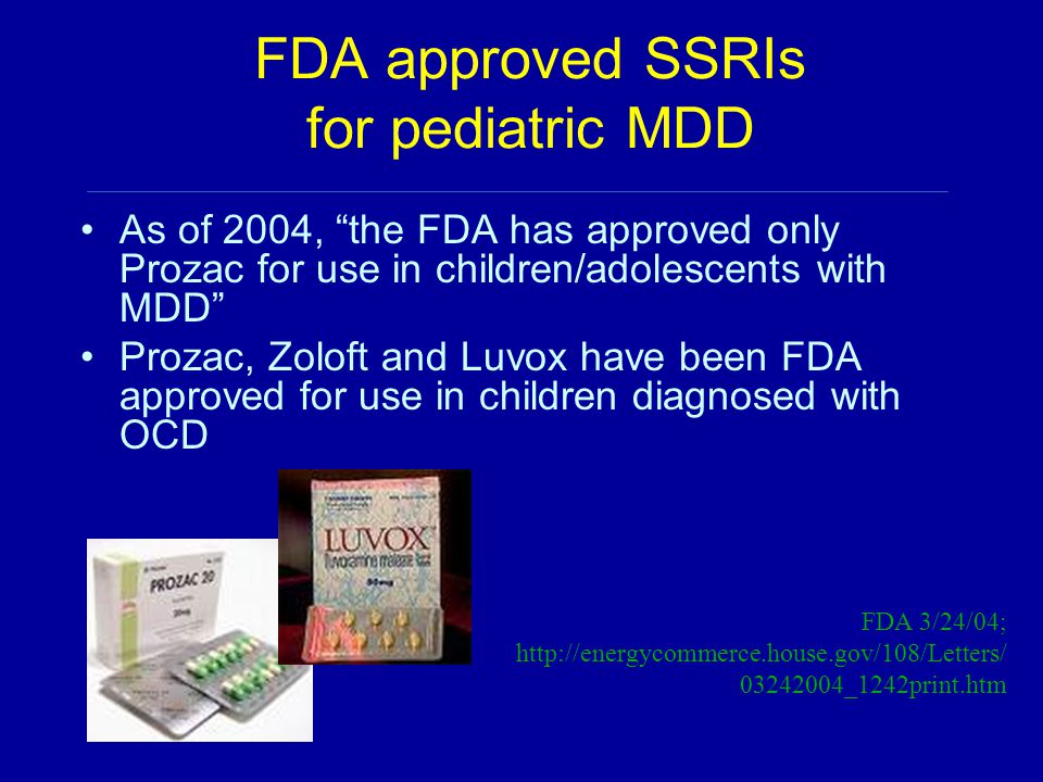 FDA approved SSRIs for pediatric MDD As of 2004, the FDA has approved only Prozac for use in children/adolescents with MDD Prozac, Zoloft and Luvox have been FDA approved for use in children diagnosed with OCD FDA 3/24/04; http://energycommerce.house.gov/108/Letters/ 03242004_1242print.htm