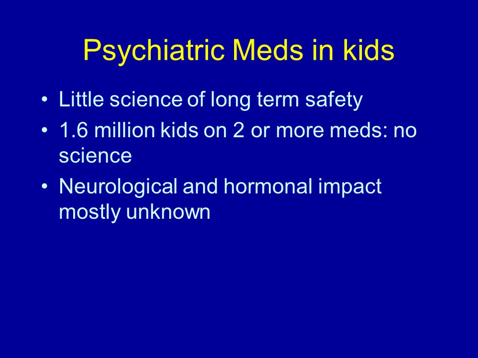 Psychiatric Meds in kids Little science of long term safety 1.6 million kids on 2 or more meds: no science Neurological and hormonal impact mostly unknown