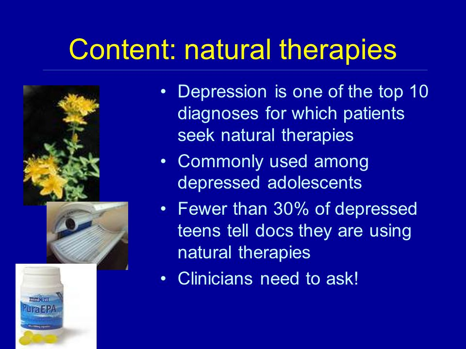 Content: natural therapies Depression is one of the top 10 diagnoses for which patients seek natural therapies Commonly used among depressed adolescents Fewer than 30% of depressed teens tell docs they are using natural therapies Clinicians need to ask!