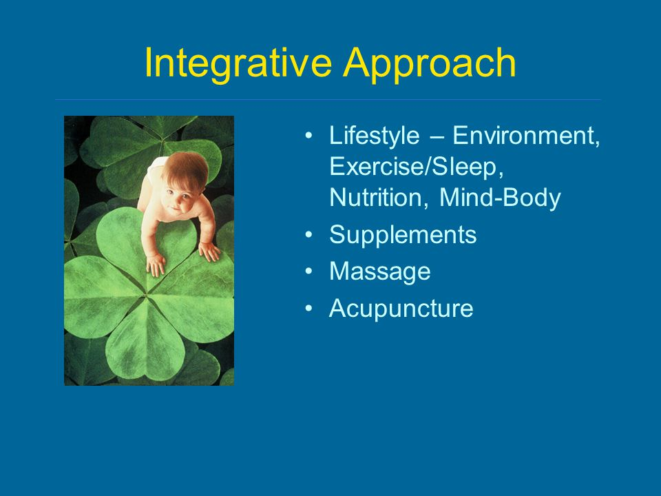 Integrative Approach Lifestyle – Environment, Exercise/Sleep, Nutrition, Mind-Body Supplements Massage Acupuncture