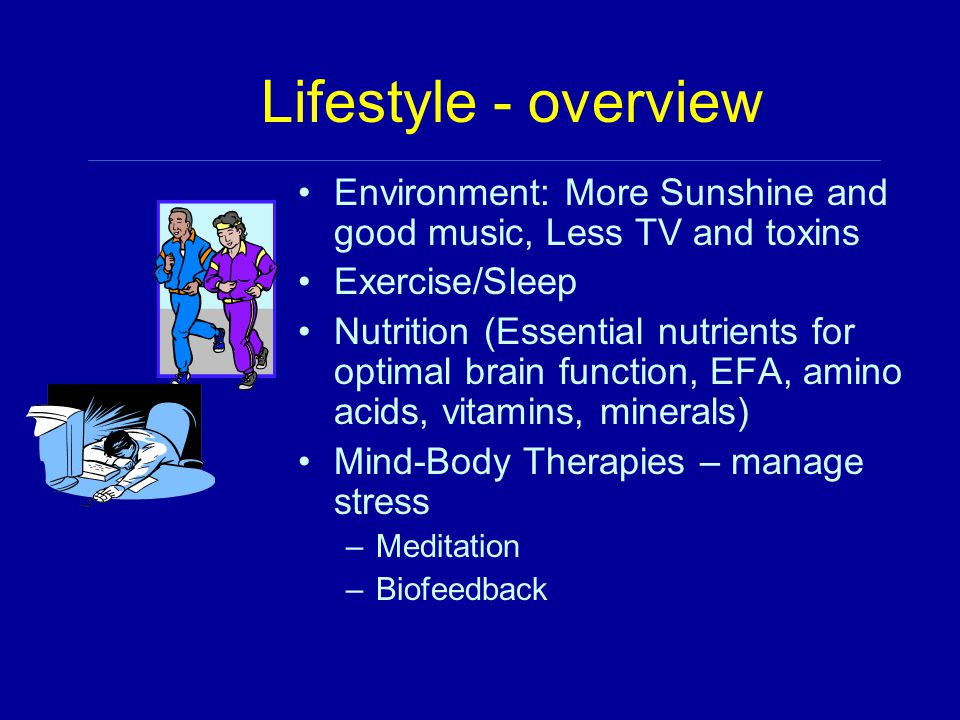 Lifestyle - overview Environment: More Sunshine and good music, Less TV and toxins Exercise/Sleep Nutrition (Essential nutrients for optimal brain fun