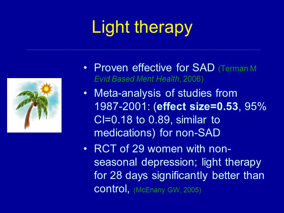 Light therapy Proven effective for SAD (Terman M Evid Based Ment Health, 2006) Meta-analysis of studies from 1987-2001: (effect size=0.53, 95% CI=0.18