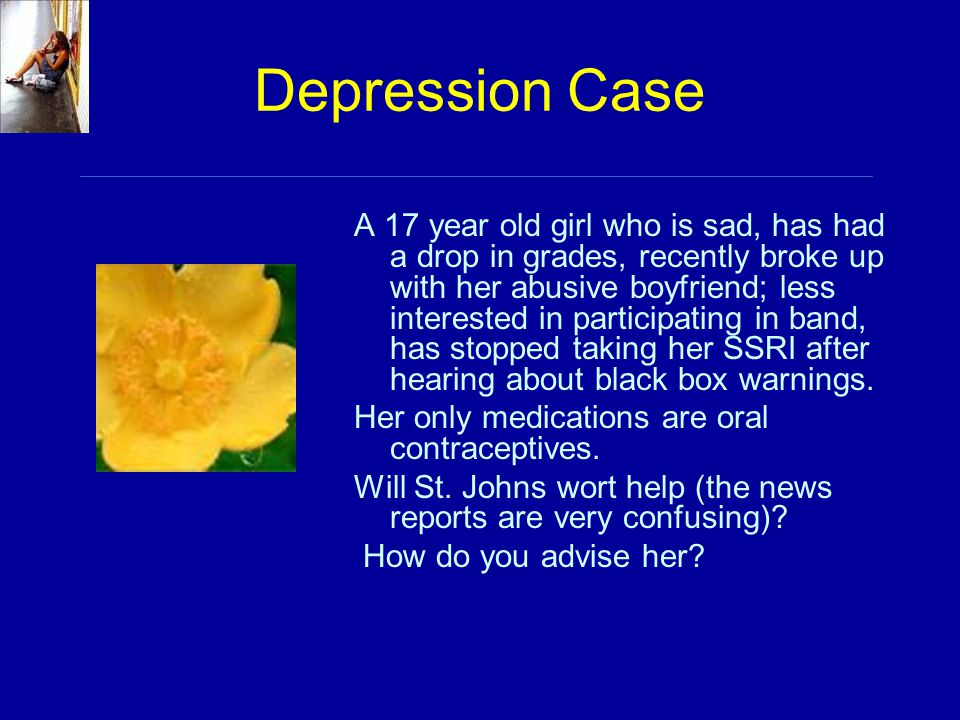 Depression Case A 17 year old girl who is sad, has had a drop in grades, recently broke up with her abusive boyfriend; less interested in participatin
