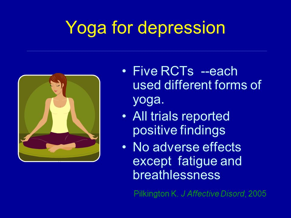 Yoga for depression Five RCTs --each used different forms of yoga. All trials reported positive findings No adverse effects except fatigue and breathl