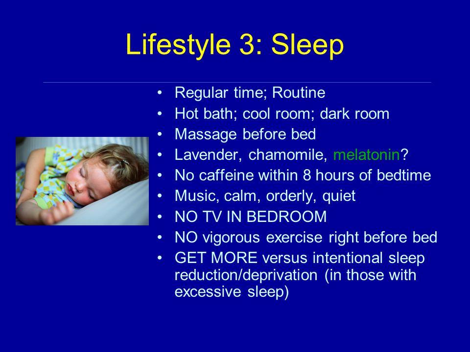 Lifestyle 3: Sleep Regular time; Routine Hot bath; cool room; dark room Massage before bed Lavender, chamomile, melatonin.