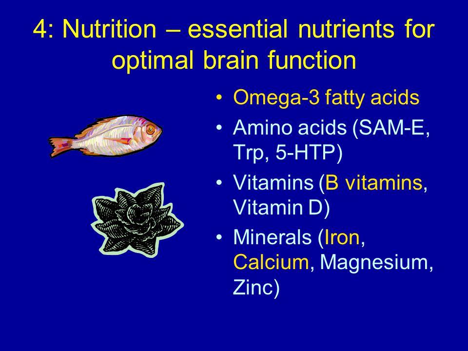 4: Nutrition – essential nutrients for optimal brain function Omega-3 fatty acids Amino acids (SAM-E, Trp, 5-HTP) Vitamins (B vitamins, Vitamin D) Minerals (Iron, Calcium, Magnesium, Zinc)