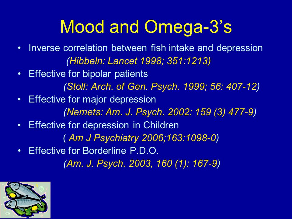 Mood and Omega-3's Inverse correlation between fish intake and depression (Hibbeln: Lancet 1998; 351:1213) Effective for bipolar patients (Stoll: Arch