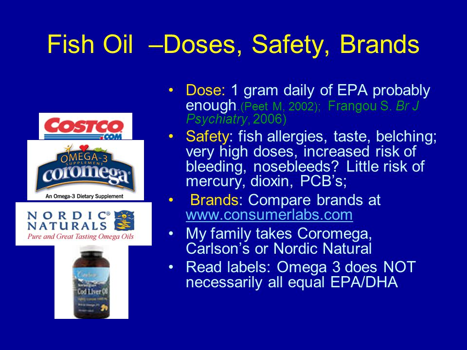 Fish Oil –Doses, Safety, Brands Dose: 1 gram daily of EPA probably enough.(Peet M, 2002); Frangou S.