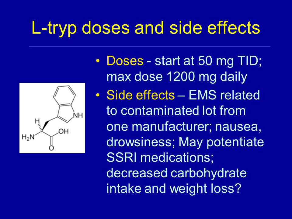 L-tryp doses and side effects Doses - start at 50 mg TID; max dose 1200 mg daily Side effects – EMS related to contaminated lot from one manufacturer; nausea, drowsiness; May potentiate SSRI medications; decreased carbohydrate intake and weight loss?