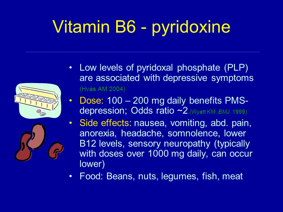 Vitamin B6 - pyridoxine Low levels of pyridoxal phosphate (PLP) are associated with depressive symptoms (Hvas AM 2004) Dose: 100 – 200 mg daily benefits PMS- depression; Odds ratio ~2.(Wyatt KM.