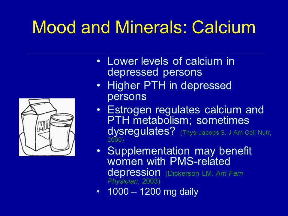 Mood and Minerals: Calcium Lower levels of calcium in depressed persons Higher PTH in depressed persons Estrogen regulates calcium and PTH metabolism;