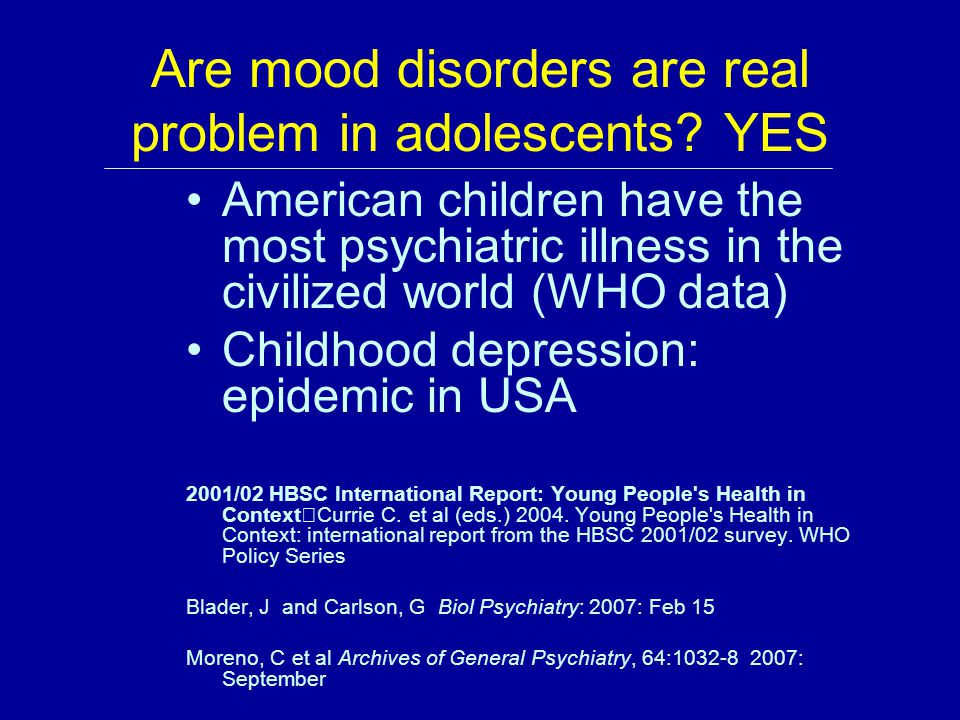 Are mood disorders are real problem in adolescents? YES American children have the most psychiatric illness in the civilized world (WHO data) Childhoo