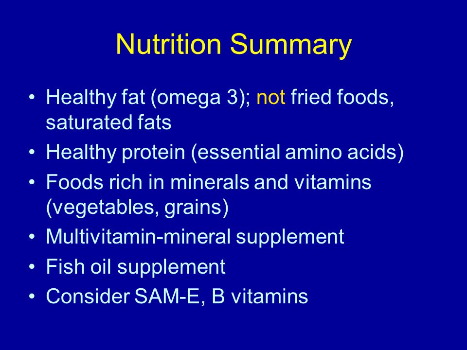 Nutrition Summary Healthy fat (omega 3); not fried foods, saturated fats Healthy protein (essential amino acids) Foods rich in minerals and vitamins (