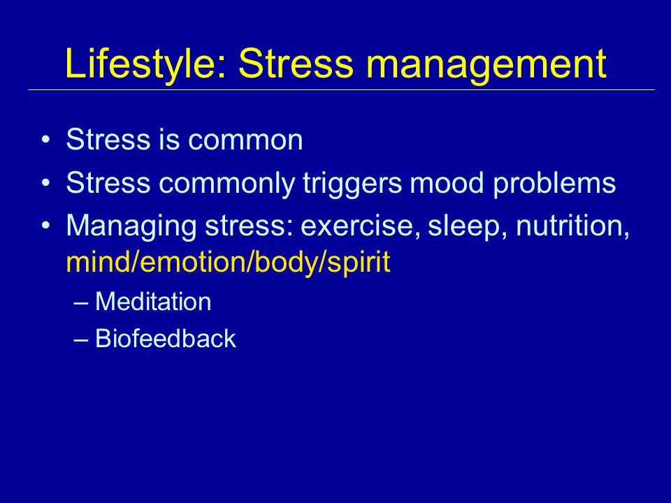 Lifestyle: Stress management Stress is common Stress commonly triggers mood problems Managing stress: exercise, sleep, nutrition, mind/emotion/body/spirit –Meditation –Biofeedback