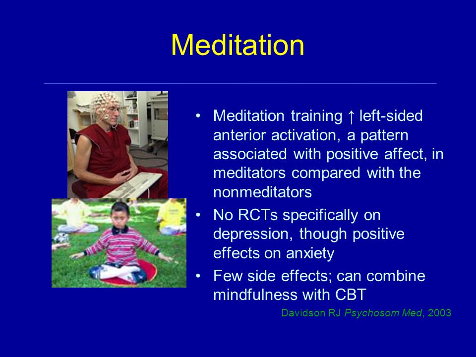 Meditation Meditation training ↑ left-sided anterior activation, a pattern associated with positive affect, in meditators compared with the nonmeditators No RCTs specifically on depression, though positive effects on anxiety Few side effects; can combine mindfulness with CBT Davidson RJ Psychosom Med, 2003