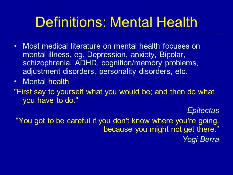 Definitions: Mental Health Most medical literature on mental health focuses on mental illness, eg. Depression, anxiety, Bipolar, schizophrenia, ADHD,