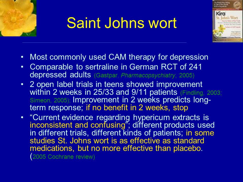 Saint Johns wort Most commonly used CAM therapy for depression Comparable to sertraline in German RCT of 241 depressed adults (Gastpar.