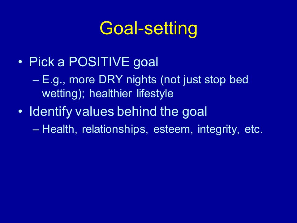 Goal-setting Pick a POSITIVE goal –E.g., more DRY nights (not just stop bed wetting); healthier lifestyle Identify values behind the goal –Health, relationships, esteem, integrity, etc.