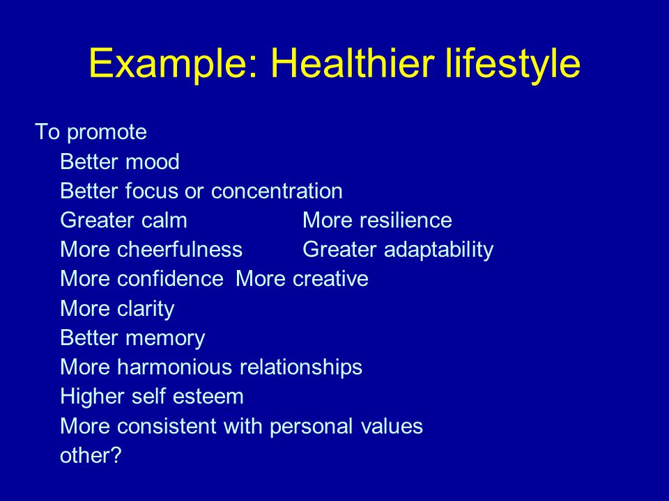 Example: Healthier lifestyle To promote Better mood Better focus or concentration Greater calmMore resilience More cheerfulnessGreater adaptability More confidenceMore creative More clarity Better memory More harmonious relationships Higher self esteem More consistent with personal values other?
